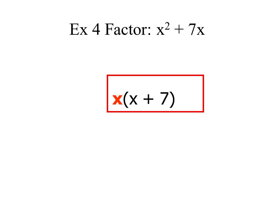 Ex 4 Factor: x 2 + 7x x(x + 7)
