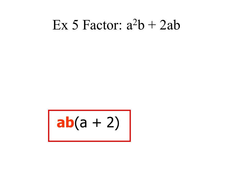 Ex 5 Factor: a 2 b + 2ab ab(a + 2)