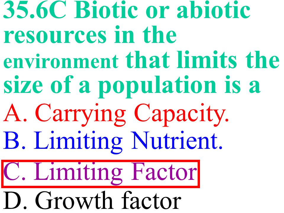 35.6C Biotic or abiotic resources in the environment that limits the size of a population is a A.