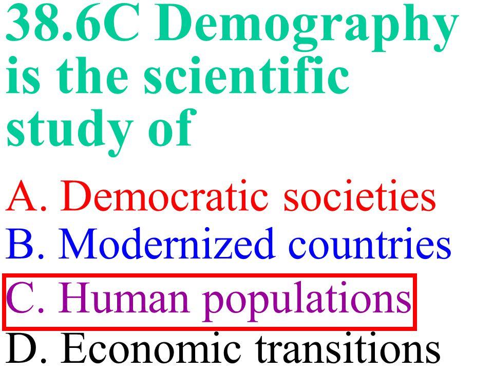 38.6C Demography is the scientific study of A.Democratic societies C.