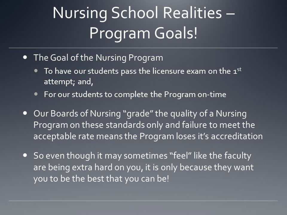 Nursing School Realities – Program Goals! The Goal of the Nursing Program To have our students pass the licensure exam on the 1 st attempt; and, For o