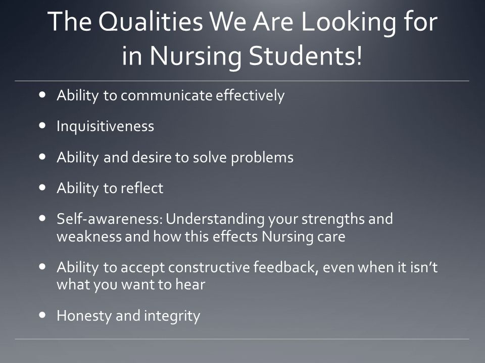 The Qualities We Are Looking for in Nursing Students! Ability to communicate effectively Inquisitiveness Ability and desire to solve problems Ability
