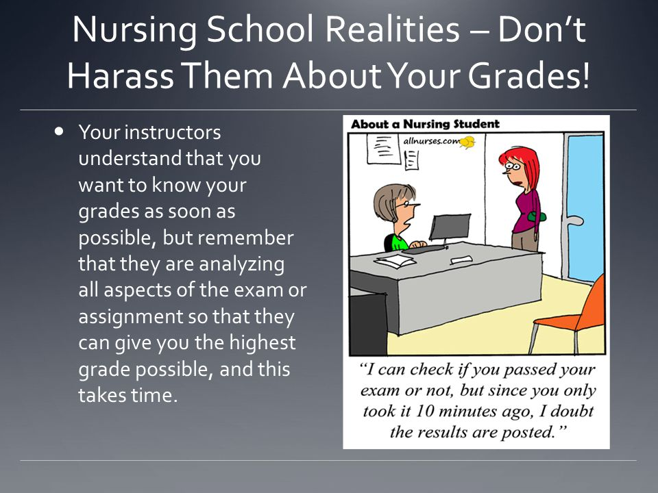 Nursing School Realities – Don't Harass Them About Your Grades! Your instructors understand that you want to know your grades as soon as possible, but