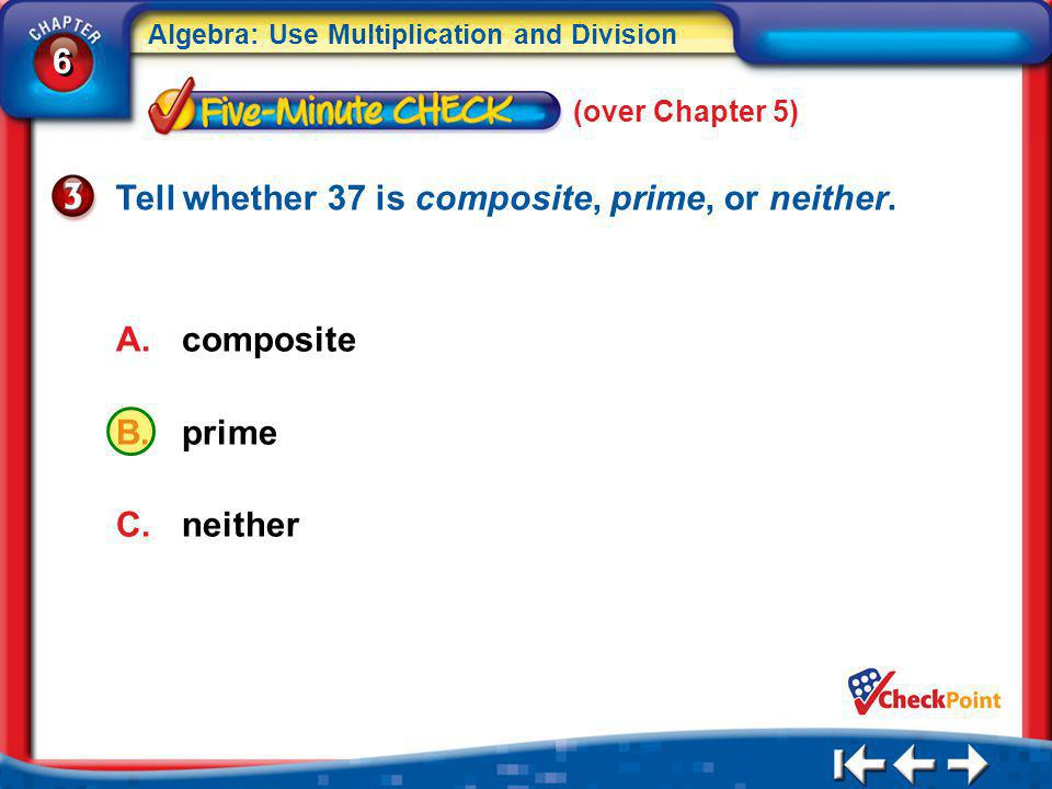 6 6 Algebra: Use Multiplication and Division 5Min 1-3 (over Chapter 5) A.composite B.prime C.neither Tell whether 37 is composite, prime, or neither.