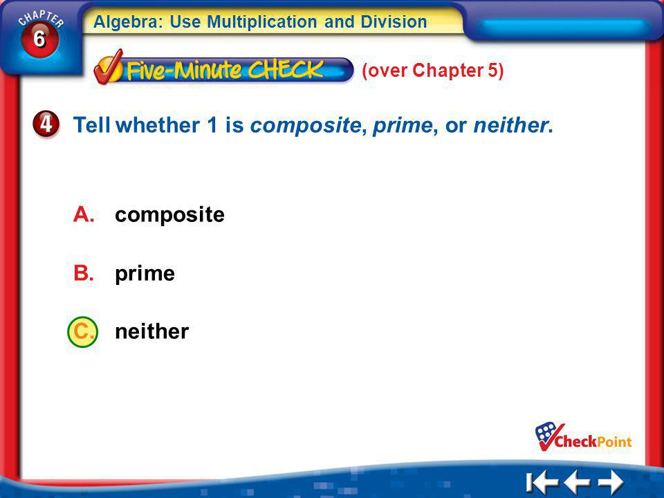 6 6 Algebra: Use Multiplication and Division 5Min 1-4 (over Chapter 5) A.composite B.prime C.neither Tell whether 1 is composite, prime, or neither.