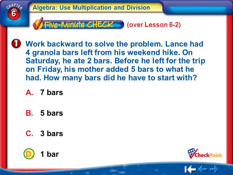 6 6 Algebra: Use Multiplication and Division A.7 bars B.5 bars C.3 bars D.1 bar 5Min 3-1 (over Lesson 6-2) Work backward to solve the problem.