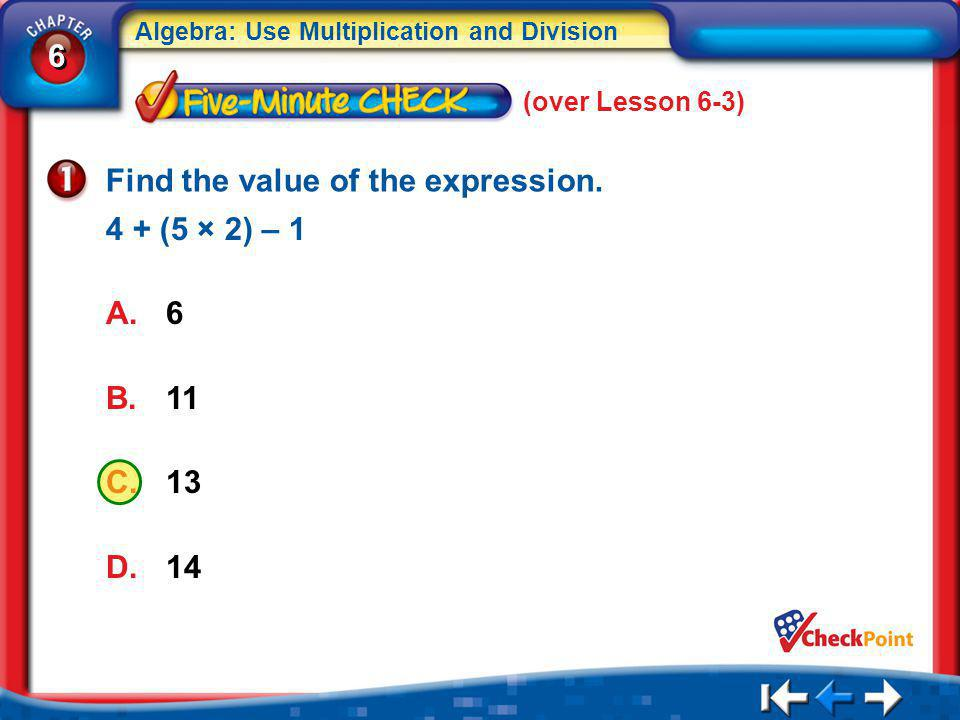 6 6 Algebra: Use Multiplication and Division 5Min 4-1 (over Lesson 6-3) A.6 B.11 C.13 D.14 Find the value of the expression.