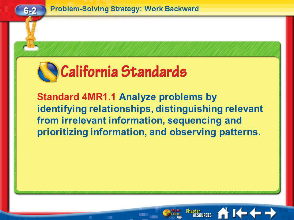 Lesson 2 Standard 1 6-2 Problem-Solving Strategy: Work Backward Standard 4MR1.1 Analyze problems by identifying relationships, distinguishing relevant from irrelevant information, sequencing and prioritizing information, and observing patterns.