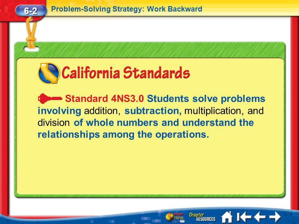 Lesson 2 Standard 2 6-2 Problem-Solving Strategy: Work Backward Standard 4NS3.0 Students solve problems involving addition, subtraction, multiplication, and division of whole numbers and understand the relationships among the operations.