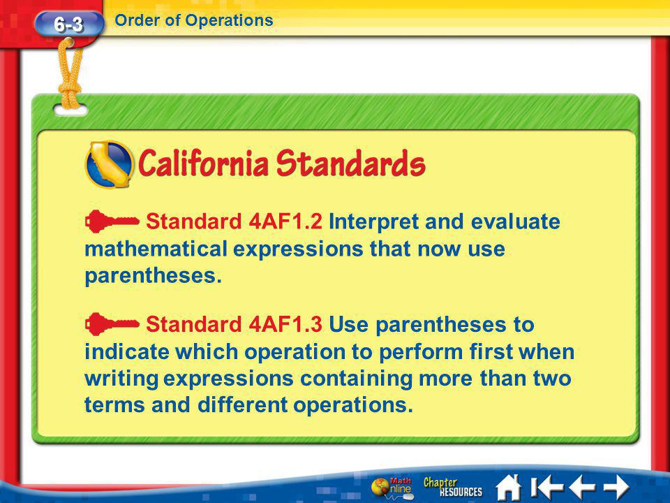 Lesson 3 Standard 1 6-3 Order of Operations Standard 4AF1.2 Interpret and evaluate mathematical expressions that now use parentheses.