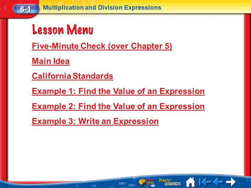 Lesson 1 Menu Five-Minute Check (over Chapter 5) Main Idea California Standards Example 1: Find the Value of an Expression Example 2: Find the Value of an Expression Example 3: Write an Expression 6-1 Multiplication and Division Expressions