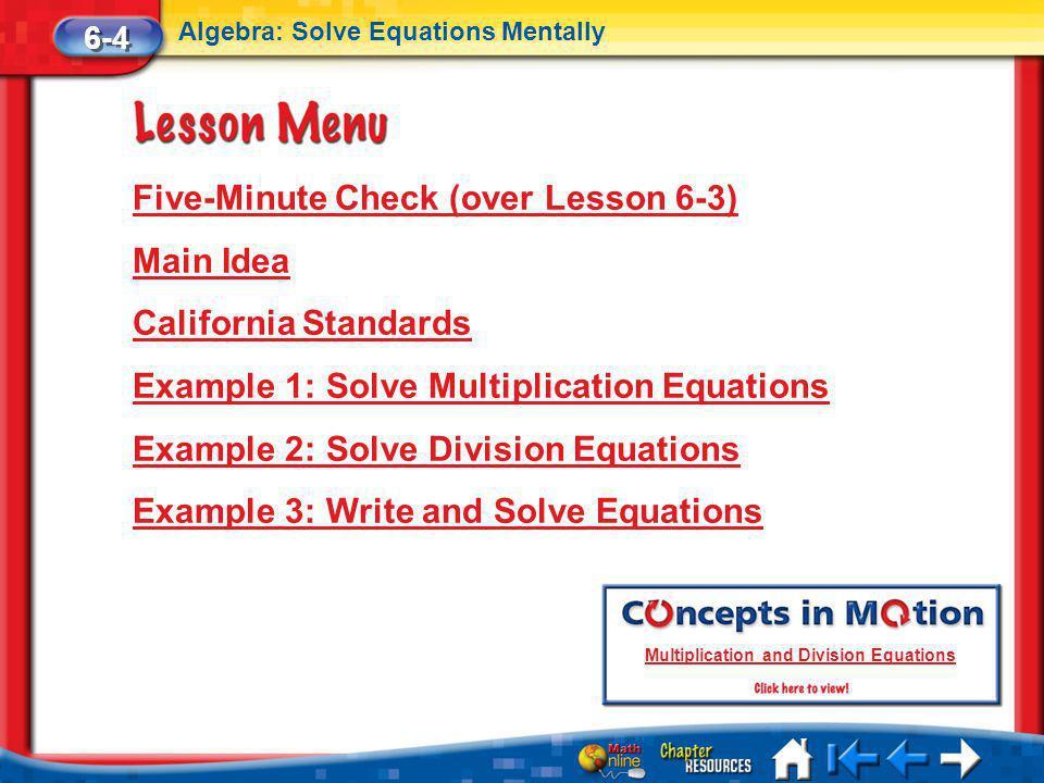 Lesson 4 Menu Five-Minute Check (over Lesson 6-3) Main Idea California Standards Example 1: Solve Multiplication Equations Example 2: Solve Division Equations Example 3: Write and Solve Equations 6-4 Algebra: Solve Equations Mentally Multiplication and Division Equations