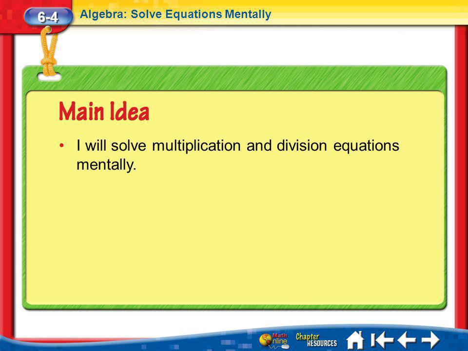 Lesson 4 MI/Vocab 6-4 Algebra: Solve Equations Mentally I will solve multiplication and division equations mentally.