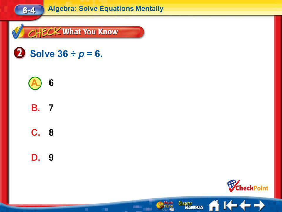 Lesson 4 CYP2 6-4 Algebra: Solve Equations Mentally A.6 B.7 C.8 D.9 Solve 36 ÷ p = 6.