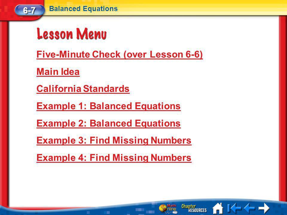 Lesson 7 Menu Five-Minute Check (over Lesson 6-6) Main Idea California Standards Example 1: Balanced Equations Example 2: Balanced Equations Example 3: Find Missing Numbers Example 4: Find Missing Numbers 6-7 Balanced Equations