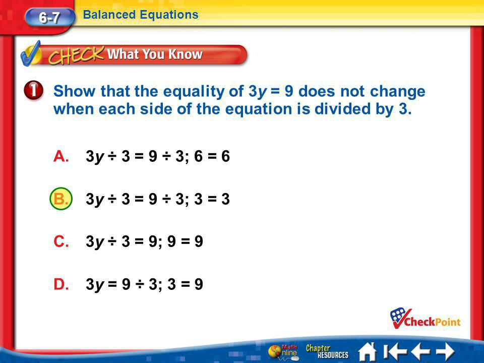 Lesson 7 CYP1 6-7 Balanced Equations A.3y ÷ 3 = 9 ÷ 3; 6 = 6 B.3y ÷ 3 = 9 ÷ 3; 3 = 3 C.3y ÷ 3 = 9; 9 = 9 D.3y = 9 ÷ 3; 3 = 9 Show that the equality of 3y = 9 does not change when each side of the equation is divided by 3.