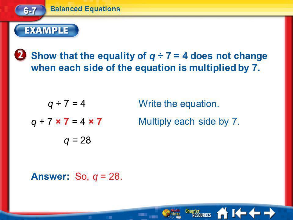Lesson 7 Ex2 6-7 Balanced Equations q ÷ 7 = 4 q ÷ 7 × 7 = 4 × 7 q = 28 Write the equation.