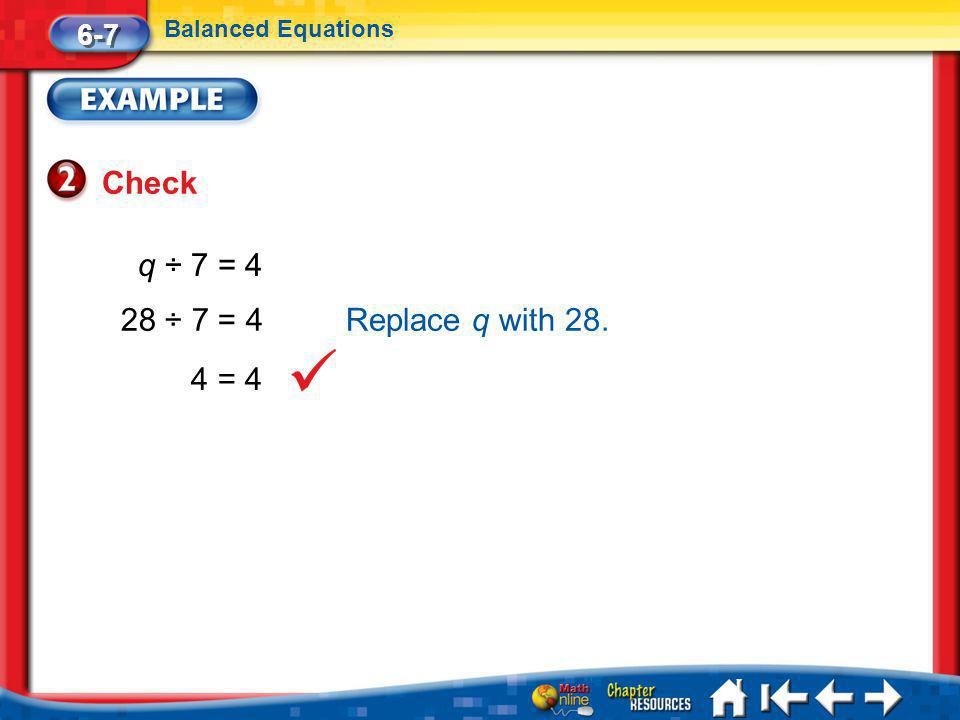 Lesson 7 Ex2 Check 6-7 Balanced Equations q ÷ 7 = 4 28 ÷ 7 = 4 4 = 4 Replace q with 28.