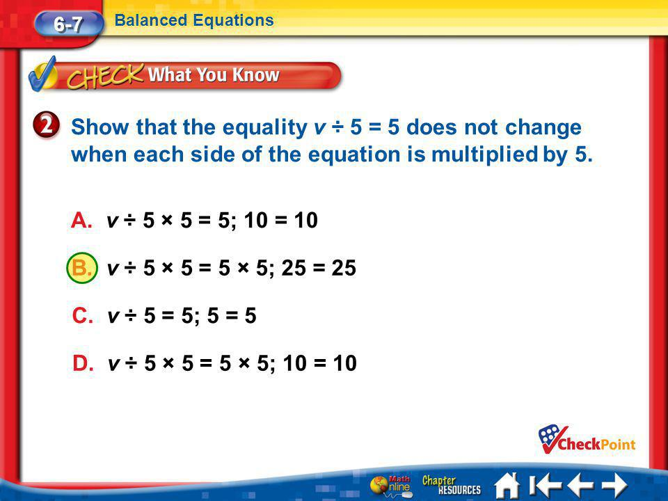 Lesson 7 CYP2 6-7 Balanced Equations Show that the equality v ÷ 5 = 5 does not change when each side of the equation is multiplied by 5.