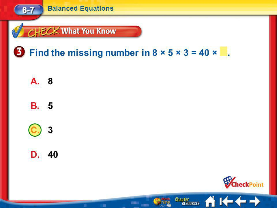 Lesson 7 CYP3 6-7 Balanced Equations A.8 B.5 C.3 D.40 Find the missing number in 8 × 5 × 3 = 40 ×.