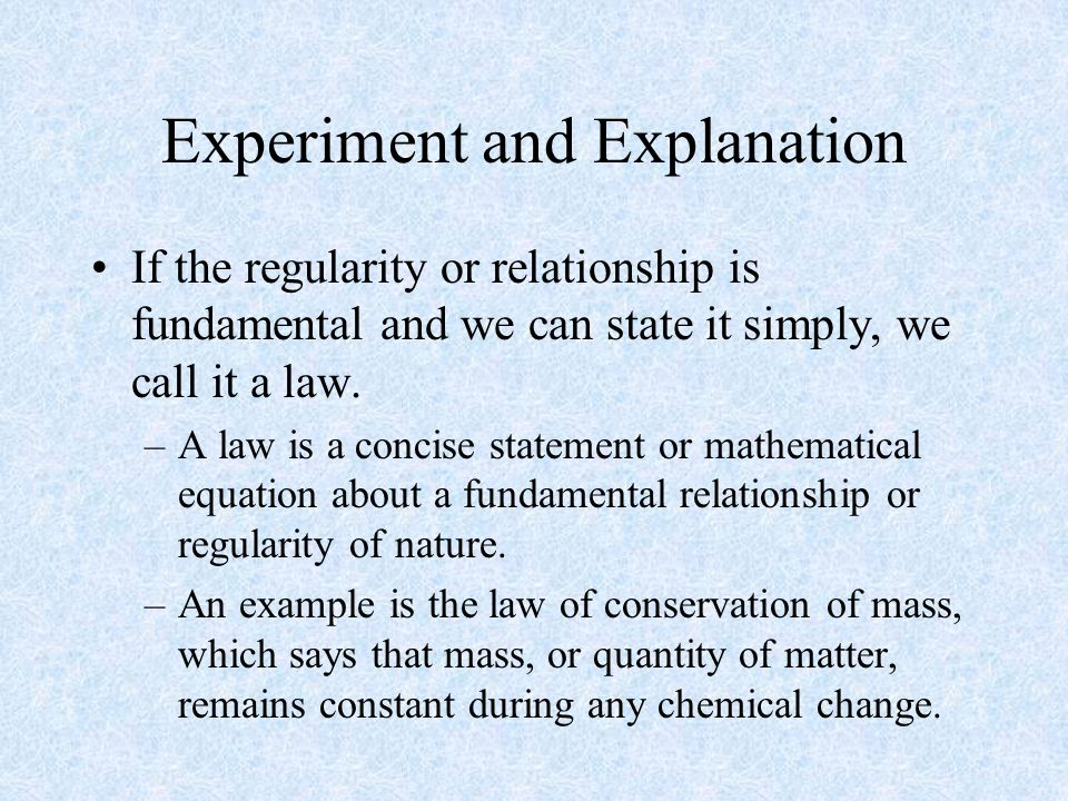 Experiment and Explanation If the regularity or relationship is fundamental and we can state it simply, we call it a law.