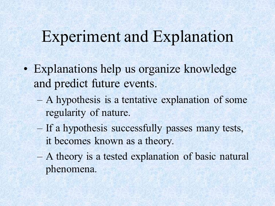 Experiment and Explanation Explanations help us organize knowledge and predict future events.