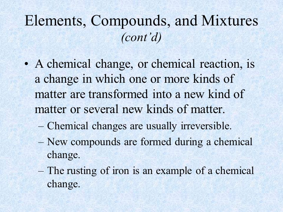 Elements, Compounds, and Mixtures (cont'd) A chemical change, or chemical reaction, is a change in which one or more kinds of matter are transformed into a new kind of matter or several new kinds of matter.