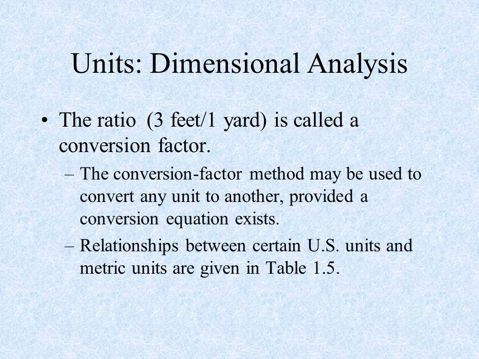 Units: Dimensional Analysis The ratio (3 feet/1 yard) is called a conversion factor.