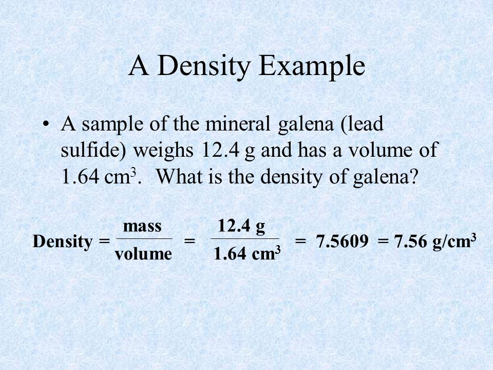A Density Example A sample of the mineral galena (lead sulfide) weighs 12.4 g and has a volume of 1.64 cm 3.