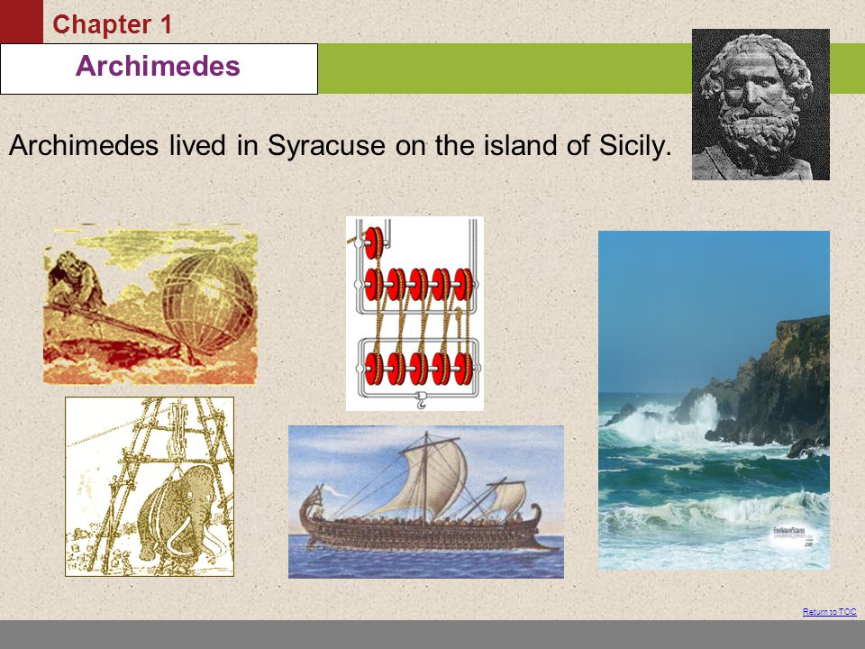 Chapter 1 Table of Contents Return to TOC Archimedes Archimedes lived in Syracuse on the island of Sicily.