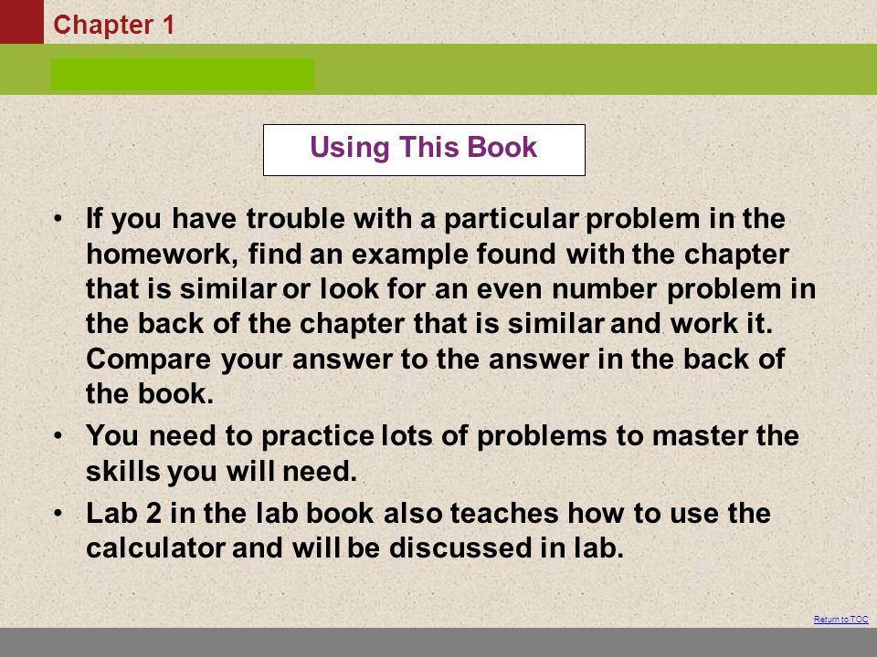Chapter 1 Table of Contents Return to TOC If you have trouble with a particular problem in the homework, find an example found with the chapter that is similar or look for an even number problem in the back of the chapter that is similar and work it.