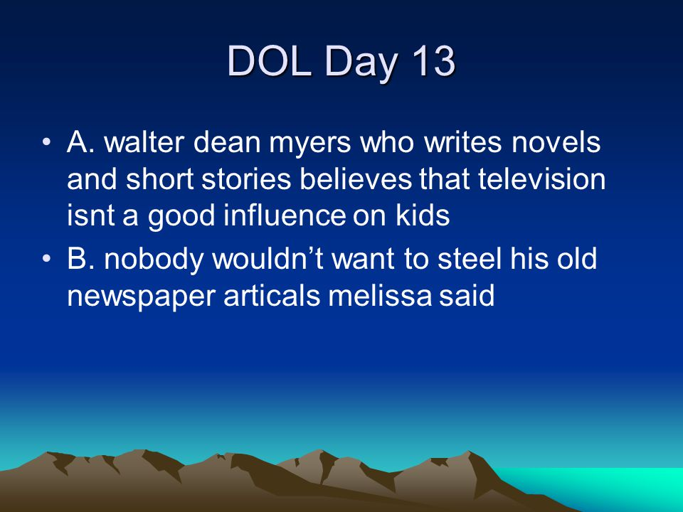 DOL Day 13 A. walter dean myers who writes novels and short stories believes that television isnt a good influence on kids B. nobody wouldn't want to