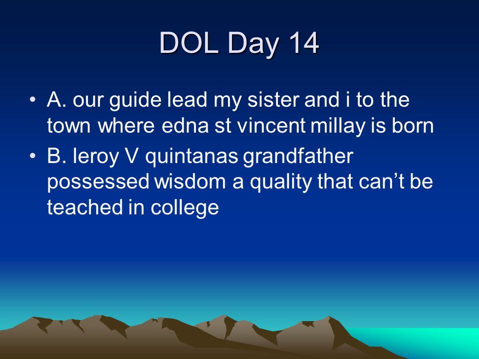 DOL Day 14 A. our guide lead my sister and i to the town where edna st vincent millay is born B. leroy V quintanas grandfather possessed wisdom a qual