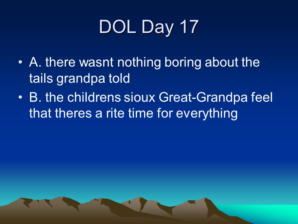 DOL Day 17 A. there wasnt nothing boring about the tails grandpa told B. the childrens sioux Great-Grandpa feel that theres a rite time for everything