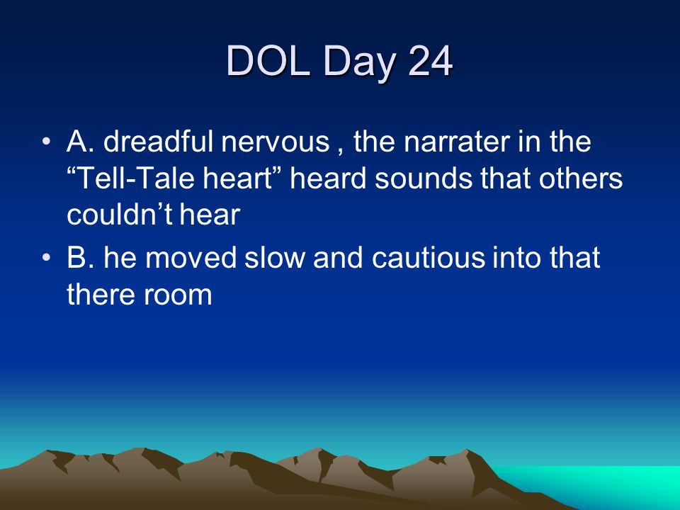 "DOL Day 24 A. dreadful nervous, the narrater in the ""Tell-Tale heart"" heard sounds that others couldn't hear B. he moved slow and cautious into that t"