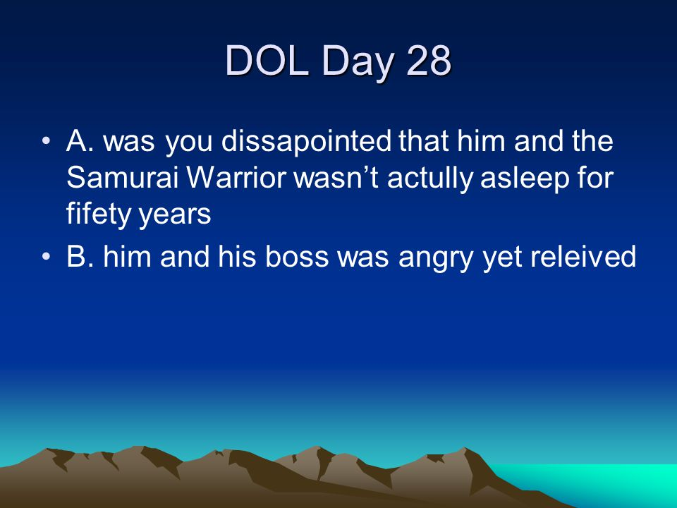 DOL Day 28 A. was you dissapointed that him and the Samurai Warrior wasn't actully asleep for fifety years B. him and his boss was angry yet releived