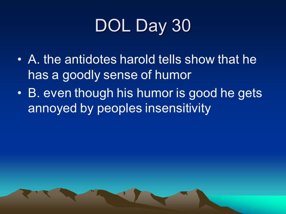 DOL Day 30 A. the antidotes harold tells show that he has a goodly sense of humor B. even though his humor is good he gets annoyed by peoples insensit