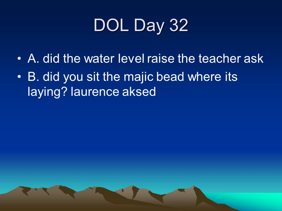 DOL Day 32 A. did the water level raise the teacher ask B. did you sit the majic bead where its laying? laurence aksed
