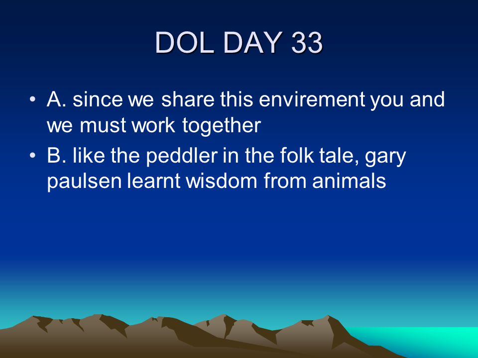 DOL DAY 33 A. since we share this envirement you and we must work together B. like the peddler in the folk tale, gary paulsen learnt wisdom from anima