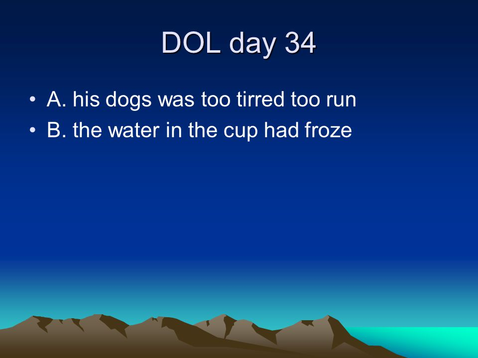 DOL day 34 A. his dogs was too tirred too run B. the water in the cup had froze