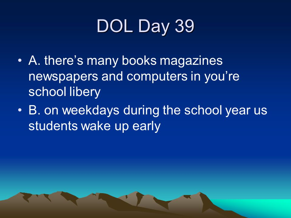 DOL Day 39 A. there's many books magazines newspapers and computers in you're school libery B. on weekdays during the school year us students wake up