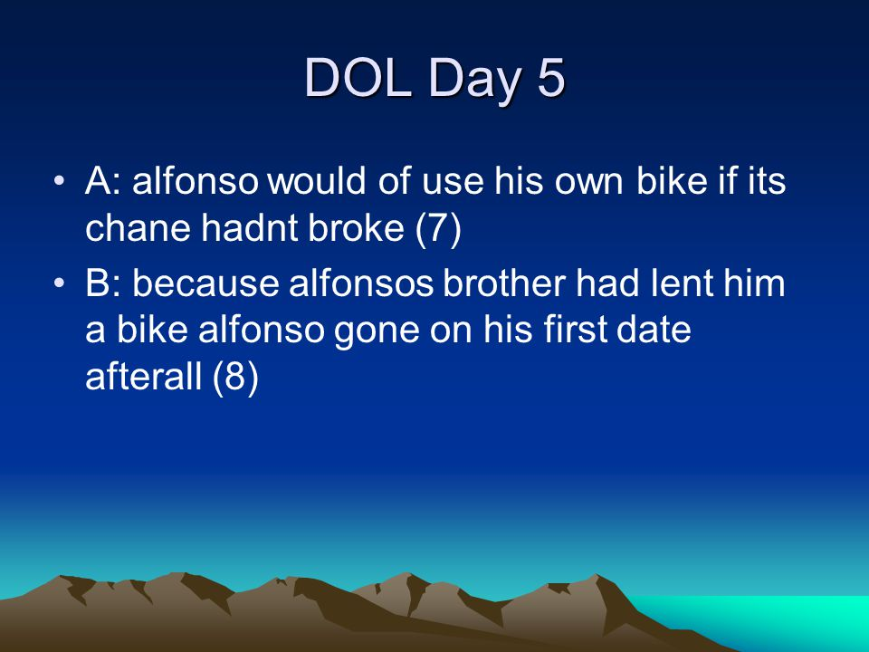 DOL Day 5 A: alfonso would of use his own bike if its chane hadnt broke (7) B: because alfonsos brother had lent him a bike alfonso gone on his first