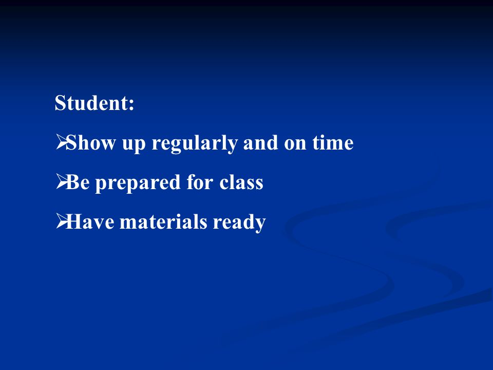 Teacher:  Show up regularly and on time  Be prepared for class  Have materials ready