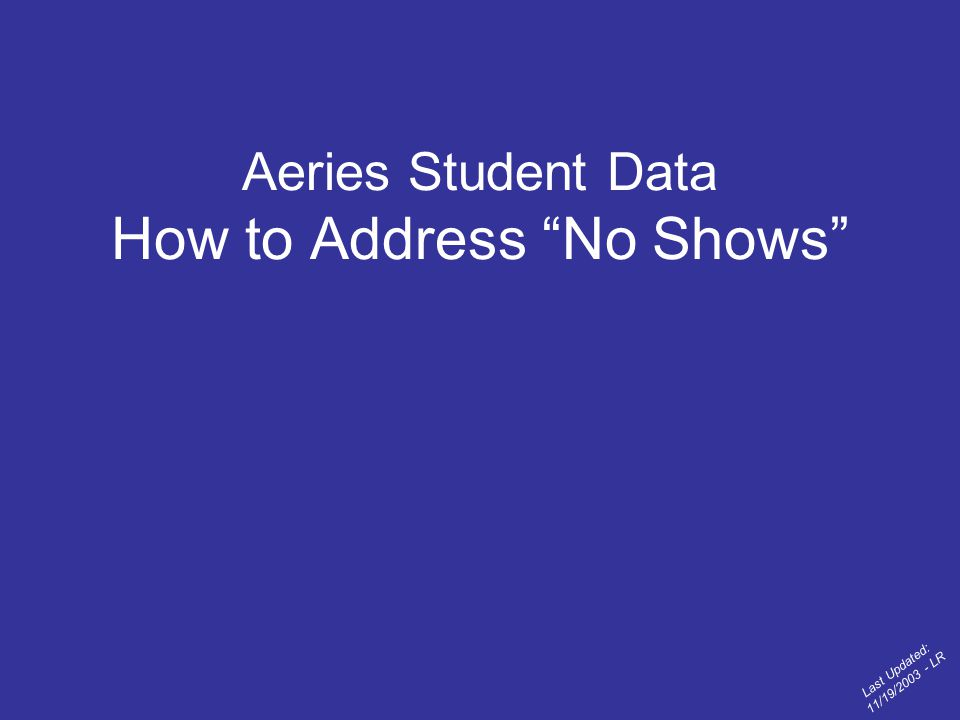 Aeries Student Data How to Address No Shows Last Updated: 11/19/2003 - LR