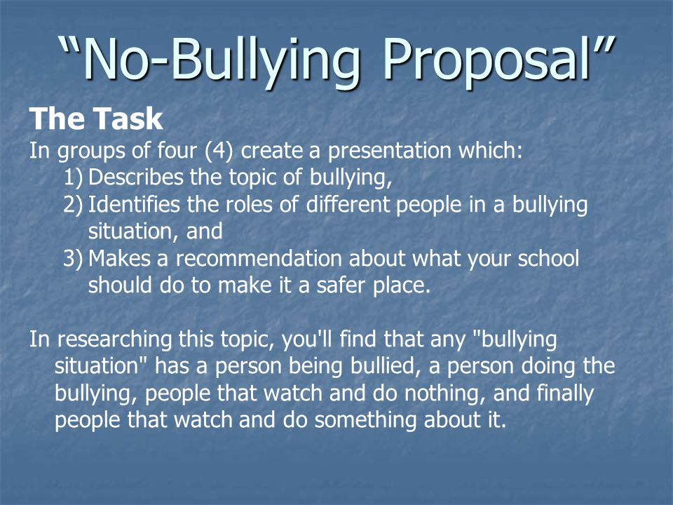The Task In groups of four (4) create a presentation which: 1)Describes the topic of bullying, 2)Identifies the roles of different people in a bullyin