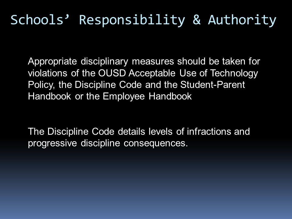 Appropriate disciplinary measures should be taken for violations of the OUSD Acceptable Use of Technology Policy, the Discipline Code and the Student-Parent Handbook or the Employee Handbook The Discipline Code details levels of infractions and progressive discipline consequences.