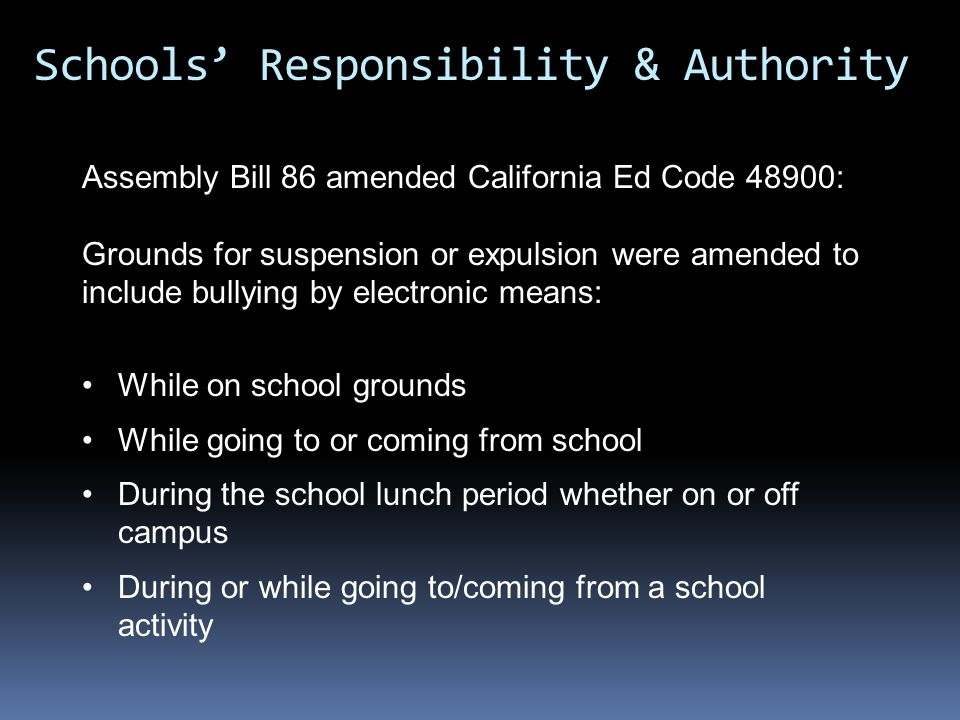 Assembly Bill 86 amended California Ed Code 48900: Grounds for suspension or expulsion were amended to include bullying by electronic means: While on