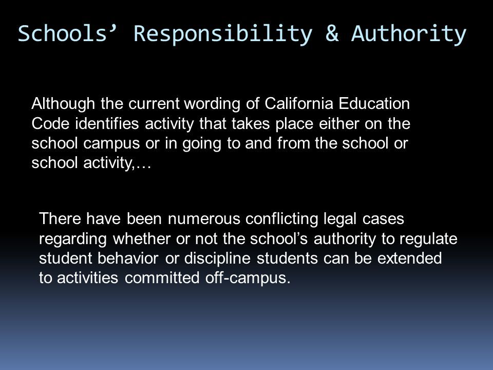 Although the current wording of California Education Code identifies activity that takes place either on the school campus or in going to and from the school or school activity,… Schools' Responsibility & Authority There have been numerous conflicting legal cases regarding whether or not the school's authority to regulate student behavior or discipline students can be extended to activities committed off-campus.