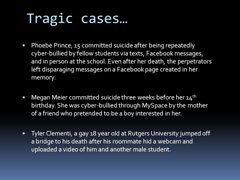  Phoebe Prince, 15 committed suicide after being repeatedly cyber-bullied by fellow students via texts, Facebook messages, and in person at the schoo