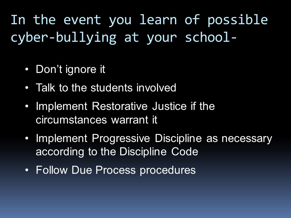 In the event you learn of possible cyber-bullying at your school- Don't ignore it Talk to the students involved Implement Restorative Justice if the circumstances warrant it Implement Progressive Discipline as necessary according to the Discipline Code Follow Due Process procedures